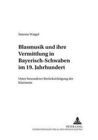 Blasmusik Und Ihre Vermittlung in Bayerisch-Schwaben Im 19. Jahrhundert: Unter Besonderer Beruecksichtigung Der Klarinette