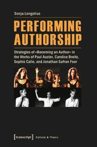 """Performing Authorship: Strategies of """"Becoming an Author"""" in the Works of Paul Auster, Candice Breitz, Sophie Calle, and Jonathan Safran Foer"""