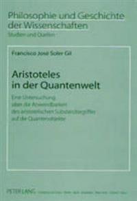 Aristoteles in Der Quantenwelt: Eine Untersuchung Ueber Die Anwendbarkeit Des Aristotelischen Substanzbegriffes Auf Die Quantenobjekte