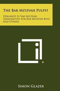 The Bar Mitzvah Pulpit: Derashot Le Var Mitzvah, Sermonettes for Bar Mitzvah Boys and Others