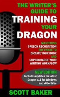 The Writer's Guide to Training Your Dragon: Using Speech Recognition Software to Dictate Your Book and Supercharge Your Writing Workflow