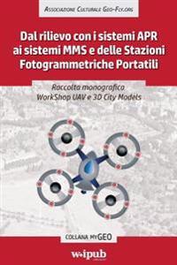 Raccolta Monografica Workshop Uav E 3D City Models: Dal Rilievo Con I Sistemi Apr AI Sistemi Mms E Delle Stazioni Fotogrammetriche Portatili