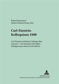 Carl-Einstein-Kolloquium 1998: Carl Einstein in Bruessel: Dialoge Ueber Grenzen- Carl Einstein a Bruxelles: Dialogues Par-Dessus Les Frontieres