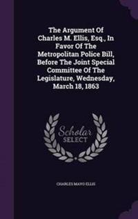 The Argument of Charles M. Ellis, Esq., in Favor of the Metropolitan Police Bill, Before the Joint Special Committee of the Legislature, Wednesday, March 18, 1863
