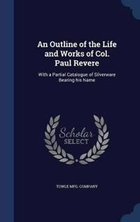 An Outline of the Life and Works of Col. Paul Revere