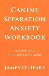 Canine Separation Anxiety Workbook: Training Dogs to Tolerate Being Alone
