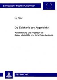 Die Epiphanie Des Augenblicks: Wahrnehmung Und Projektion Bei Rainer Maria Rilke Und Jens Peter Jacobsen