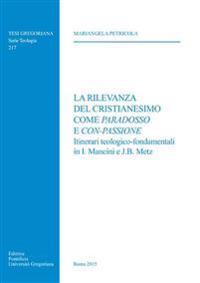 La Rilevanza del Cristianesimo Come Paradosso E Con-Passione: Itinerari Teologico-Fondamentali in I. Mancini E J.B. Metz