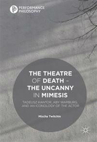 The Theatre of Death - The Uncanny in Mimesis: Tadeusz Kantor, Aby Warburg, and an Iconology of the Actor