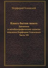Kniga Bytiya Moego Dnevniki I Avtobiograficheskie Zapiski Episkopa Porfiriya Uspenskogo. Chast' VII