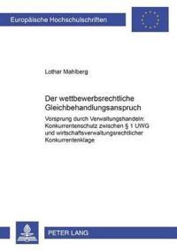 """Der Wettbewerbsrechtliche Gleichbehandlungsanspruch: """"vorsprung Durch Verwaltungshandeln"""": Konkurrentenschutz Zwischen § 1 Uwg Und Wirtschaftsverwaltu"""