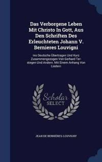 Das Verborgene Leben Mit Christo in Gott, Aus Den Schriften Des Erleuchteten Johann V. Bernieres Louvigni