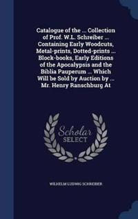 Catalogue of the ... Collection of Prof. W.L. Schreiber ... Containing Early Woodcuts, Metal-Prints, Dotted-Prints ... Block-Books, Early Editions of the Apocalypsis and the Biblia Pauperum ... Which Will Be Sold by Auction by ... Mr. Henry Ranschburg at