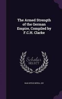 The Armed Strength of the German Empire, Compiled by F.C.H. Clarke