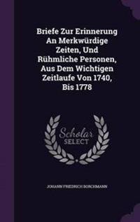 Briefe Zur Erinnerung an Merkwurdige Zeiten, Und Ruhmliche Personen, Aus Dem Wichtigen Zeitlaufe Von 1740, Bis 1778
