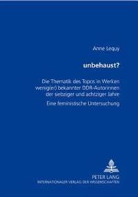 «unbehaust»?: Die Thematik Des Topos in Werken Wenig(er) Bekannter Ddr-Autorinnen Der Siebziger Und Achtziger Jahre- Eine Feministis