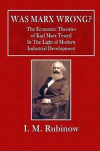 Was Marx Wrong?: The Economic Theories of Karl Marx Tested in the Light of Modern Industrial Development