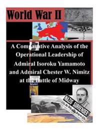A Comparative Analysis of the Operational Leadership of Admiral Isoroku Yamamoto and Admiral Chester W. Nimitz at the Battle of Midway