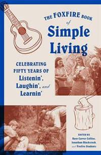 The Foxfire Book of Simple Living: Celebrating Fifty Years of Listenin', Laughin', and Learnin'