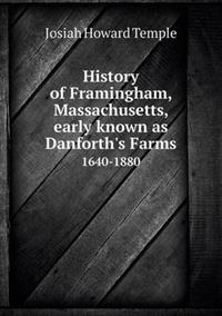 History of Framingham, Massachusetts, Early Known as Danforth's Farms 1640-1880