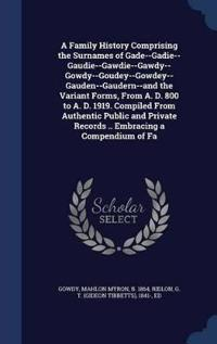 A Family History Comprising the Surnames of Gade--Gadie--Gaudie--Gawdie--Gawdy--Gowdy--Goudey--Gowdey--Gauden--Gaudern--And the Variant Forms, from A. D. 800 to A. D. 1919. Compiled from Authentic Public and Private Records .. Embracing a Compendium of Fa