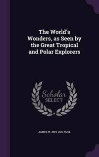 The World's Wonders, as Seen by the Great Tropical and Polar Explorers
