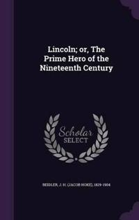 Lincoln; Or, the Prime Hero of the Nineteenth Century