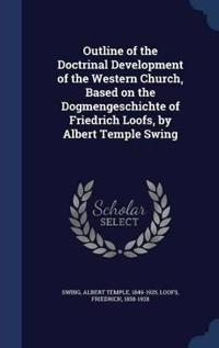 Outline of the Doctrinal Development of the Western Church, Based on the Dogmengeschichte of Friedrich Loofs, by Albert Temple Swing
