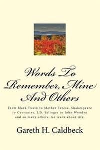 Words to Remember, Mine and Others: From Mark Twain to Mother Teresa, Shakespeare to Cervantes, J.D. Salinger to John Wooden and So Many Others, We Le
