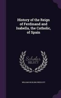 History of the Reign of Ferdinand and Isabella, the Catholic, of Spain