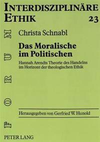 Das Moralische Im Politischen: Hannah Arendts Theorie Des Handelns Im Horizont Der Theologischen Ethik