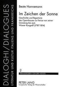 Im Zeichen Der Sonne: Geschichte Und Repertoire Des Opernhauses La Fenice Von Seiner Gruendung Bis Zum Wiener Kongress (1787-1814)