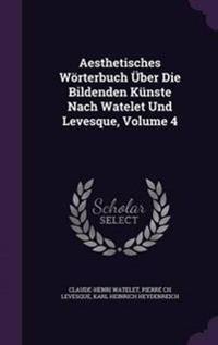 Aesthetisches Worterbuch Uber Die Bildenden Kunste Nach Watelet Und Levesque, Volume 4