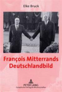 François Mitterrands Deutschlandbild: Perzeption Und Politik Im Spannungsfeld Deutschland-, Europa- Und Sicherheitspolitischer Entscheidungen 1989-199