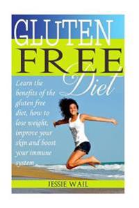 Gluten Free Diet: Learn the Benefits of the Gluten Free Diet: How to Lose Weight, Improve Your Skin and Boost Your Immune System!