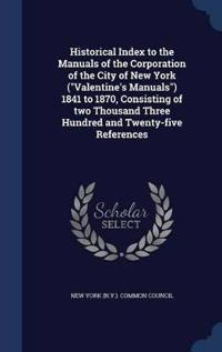 Historical Index to the Manuals of the Corporation of the City of New York (Valentine's Manuals) 1841 to 1870, Consisting of Two Thousand Three Hundred and Twenty-Five References