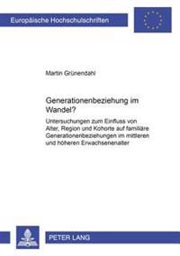 Generationenbeziehung Im Wandel?: Untersuchungen Zum Einfluss Von Alter, Region Und Kohorte Auf Familiaere Generationenbeziehungen Im Mittleren Und Ho