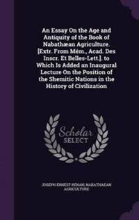 An Essay on the Age and Antiquity of the Book of Nabathaean Agriculture. [Extr. from Mem., Acad. Des Inscr. Et Belles-Lett.]. to Which Is Added an Inaugural Lecture on the Position of the Shemitic Nations in the History of Civilization