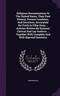 Religious Denominations in the United States, Their Past History, Present Condition, and Doctrines, Accurately Set Forth in Fifty-Three ... Articles Written by Eminent Clerical and Lay Authors ... Together with Complete and Well-Digested Statistics