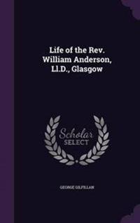 Life of the REV. William Anderson, LL.D., Glasgow