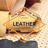 How to Work with Leather: Easy Techniques and Over 20 Great Projects