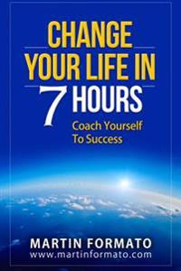 Change Your Life in 7 Hours: Coach Yourself to Success