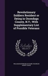 Revolutionary Soldiers Resident or Dying in Onondaga County, N.Y.; With Supplementary List of Possible Veterans