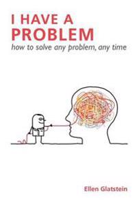 I Have A Problem: How to Solve Any Problem, Any Time Second Edition