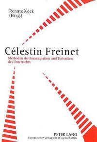 Celestin Freinet: Methoden Der Emanzipation Und Techniken Des Unterrichts. Paedagogische Schriften Mit Beitraegen Aus La Gerbe