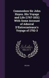 Commodore Sir John Hayes. His Voyage and Life (1767-1831) with Some Account of Admiral D'Entrecasteaux's Voyage of 1792-3