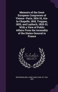 Memoirs of the Great European Congresses of Vienna--Paris, 1814-15, AIX-La-Chapelle, 1818, Troppau, 1820, and Laybach, 1820-21; With a View of Public Affairs from the Assembly of the States-General in France