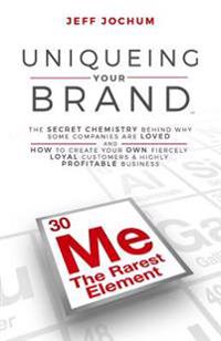 Uniqueing Your Brand: The Secret Chemistry Behind Why Some Companies Are Loved and How to Create Your Own Fiercely Loyal Customers and Highl