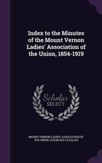 Index to the Minutes of the Mount Vernon Ladies' Association of the Union, 1854-1919