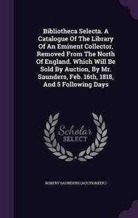 Bibliotheca Selecta. a Catalogue of the Library of an Eminent Collector, Removed from the North of England. Which Will Be Sold by Auction, by Mr. Saunders, Feb. 16th, 1818, and 5 Following Days